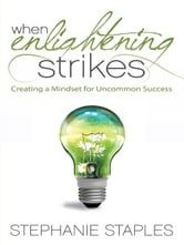 When Enlightening Strikes - Creating a Mindset for Uncommon Success ebook by Stephanie Staples