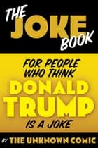 The Joke Book for People Who Think Donald Trump is a Joke ebook by The Unknown Comic