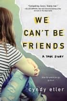 We Can't Be Friends - A True Story ebook by Cyndy Etler