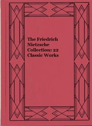 The Friedrich Nietzsche Collection: 22 Classic Works ebook by Friedrich Nietzsche