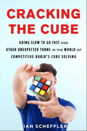 Cracking the Cube - Going Slow to Go Fast and Other Unexpected Turns in the World of Competitive Rubik's Cube Solving ebook by Ian Scheffler