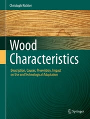 Wood Characteristics - Description, Causes, Prevention, Impact on Use and Technological Adaptation ebook by Christoph Richter