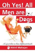 Ohh Yes! All Men are Dogs ebook by Nikhil Mahajan