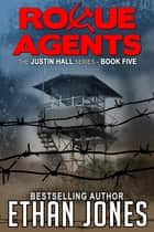 Rogue Agents: A Justin Hall Spy Thriller - Action, Mystery, International Espionage and Suspense - Book 5 ebook by Ethan Jones