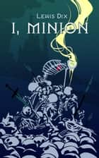 I, Minion - The Minion Chronicles, #1 ebook by Lewis Dix