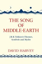 The Song of Middle-earth: J. R. R. Tolkien's Themes, Symbols and Myths ebook by David Harvey