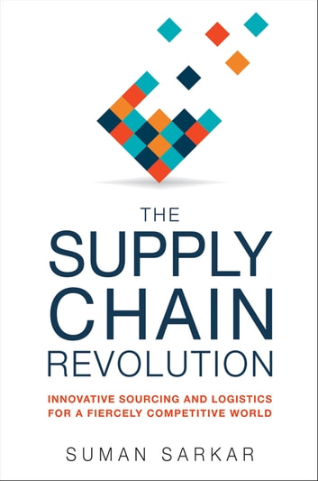The Supply Chain Revolution - Innovative Sourcing and Logistics for a Fiercely Competitive World ebook by Suman Sarkar