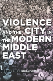 Violence and the City in the Modern Middle East ebook by Nelida Fuccaro