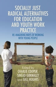 Socially Just, Radical Alternatives for Education and Youth Work Practice - Re-Imagining Ways of Working with Young People ebook by Charlie Cooper,Sinéad Gormally,Gill Hughes