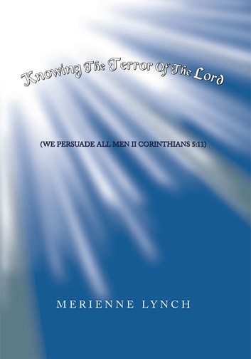 Knowing the Terror of the Lord - (We Persuade All Men Ii Corinthians 5:11) ebook by Merienne Lynch