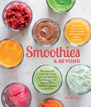 Smoothies & Beyond - Recipes and Ideas For Using Your Pro-Blender For Any Meal of The Day From Batters to Soups to Desserts ebook by Tori Ritchie