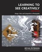 Learning to See Creatively, Third Edition - Design, Color, and Composition in Photography ebook by