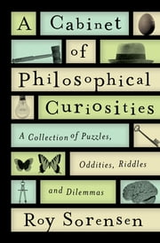 A Cabinet of Philosophical Curiosities - A Collection of Puzzles, Oddities, Riddles, and Dilemmas ebook by Roy Sorensen