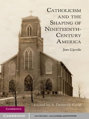 Catholicism and the Shaping of Nineteenth-Century America ebook by Jon Gjerde,S. Deborah Kang
