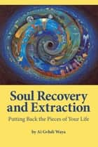 Soul Recovery and Extraction - Putting Back the Pieces of Your Life ebook by Eileen Nauman, Ai Gvhdi Waya