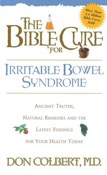 The Bible Cure for Irrritable Bowel Syndrome - Ancient Truths, Natural Remedies and the Latest Findings for Your Health Today ebook by Don Colbert, MD