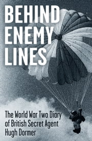Behind Enemy Lines - The World War Two Diary of British Secret Agent Hugh Dormer ebook by Hugh Dormer