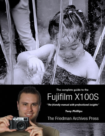 The Complete Guide to Fujifilm's X100s Camera ebook by Tony Phillips
