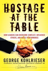 Hostage at the Table - How Leaders Can Overcome Conflict, Influence Others, and Raise Performance ebook by George Kohlrieser