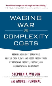 Waging War on Complexity Costs: Reshape Your Cost Structure, Free Up Cash Flows and Boost Productivity by Attacking Process, Product and Organizational ebook by Stephen A. Wilson,Andrei Perumal