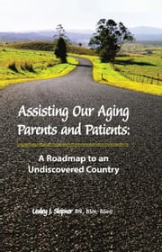 Assisting Our Aging Parents and Patients: A Roadmap to an Undiscovered Country, 2nd Edition ebook by Lesley J. Slepner