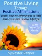 Positive Living Through Positive Affirmations - 1200 Plus Positive Affirmations To Help You Live a More Positive Lifestyle ebooks by Sylvester Renner