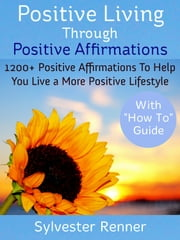 Positive Living Through Positive Affirmations - 1200 Plus Positive Affirmations To Help You Live a More Positive Lifestyle ebook by Sylvester Renner