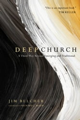 Deep Church - A Third Way Beyond Emerging and Traditional ebook by Jim Belcher