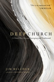 Deep Church - A Third Way Beyond Emerging and Traditional ebook by Jim Belcher,Richard J. Mouw