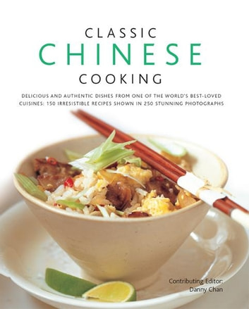 Classic Chinese Cooking - 150 Irresistible Recipes Shown in 250 Stunning Photographs ebook by Danny Chan