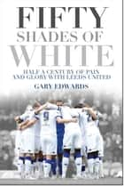 Fifty Shades of White - Half a Century of Pain and Glory with Leeds United ebook by Gary Edwards