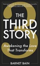 The Third Story - Awakening the Love That Transforms ebook by Barnet Bain