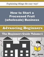 How to Start a Processed Fruit (wholesale) Business (Beginners Guide) ebook by Rufina Barnette