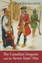 The Canadian Iroquois and the Seven Years' War ebook by D. Peter MacLeod, Canadian War Museum