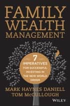 Family Wealth Management - Seven Imperatives for Successful Investing in the New World Order ebook by Mark Haynes Daniell, Tom  McCullough