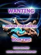 Wanting: Popstar Lover Series #2 - POPSTAR LOVER SERIES, #2 ebook by Nicole Eglinger