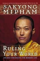 Ruling Your World - Ancient Strategies For Modern Life ebook by Sakyong Mipham
