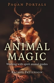 Pagan Portals - Animal Magic - Working With Spirit Animal Guides ebook by Rachel Patterson