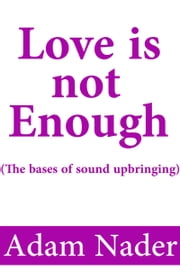 Love is not Enough (The bases of sound upbringing) ebook by Kobo.Web.Store.Products.Fields.ContributorFieldViewModel