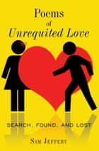 Poems of Unrequited Love - Search, Found, and Lost eBook by Sam Jeffery