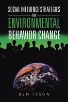 Social Influence Strategies for Environmental Behavior Change ebook by Ben Tyson