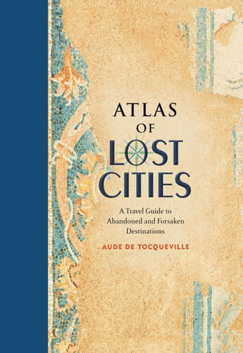 Atlas of Lost Cities - A Travel Guide to Abandoned and Forsaken Destinations ebook by Aude de Tocqueville
