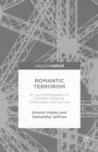 Romantic Terrorism - An Auto-Ethnography of Domestic Violence, Victimization and Survival ebook by S. Hayes, S. Jeffries