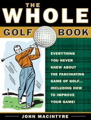 The Whole Golf Book - Everything You Never Knew about the Fascinating Game of Golf...Including How to Improve Your Game ebook by John MacIntyre