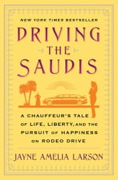 Driving the Saudis - A Chauffeur's Tale of the World's Richest Princesses (plus their servants, nannies, and one royal hairdresser) ebook by Jayne Amelia Larson
