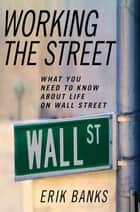 Working the Street - What You Need to Know About Life on Wall Street ebook by Erik Banks