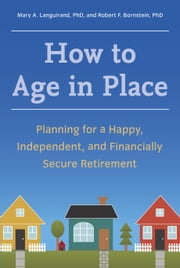 How to Age in Place - Planning for a Happy, Independent, and Financially Secure Retirement ebook by Mary A. Languirand, Ph.D., Robert F. Bornstein,...