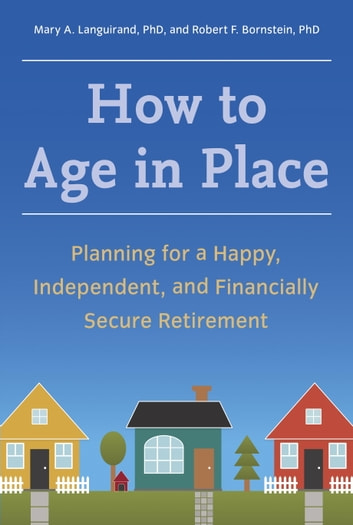 How to Age in Place - Planning for a Happy, Independent, and Financially Secure Retirement ebook by Mary A. Languirand, Ph.D.,Robert F. Bornstein, Ph.D.