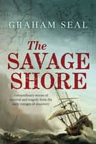 The Savage Shore - Extraordinary Stories of Survival and Tragedy from the Early Voyages of Discovery ebook by Graham Seal