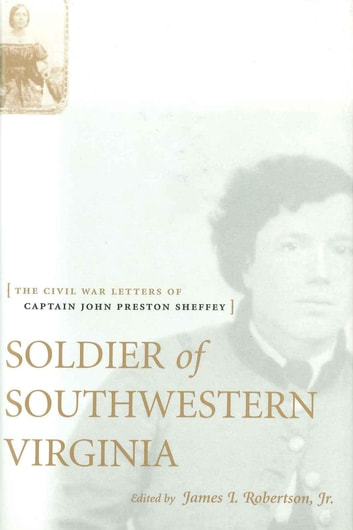 Soldier of Southwestern Virginia - The Civil War Letters of Captain John Preston Sheffey ebook by